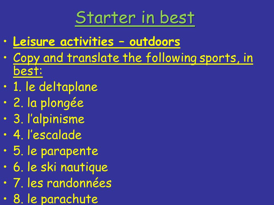 Starter in best Leisure activities – outdoors Copy and translate the following sports, in best: 1. le deltaplane 2. la plongée 3. lalpinisme 4. lescal
