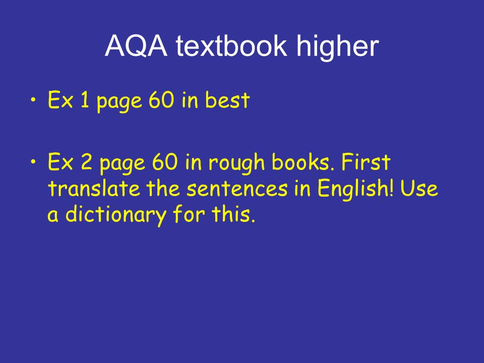 AQA textbook higher Ex 1 page 60 in best Ex 2 page 60 in rough books. First translate the sentences in English! Use a dictionary for this.