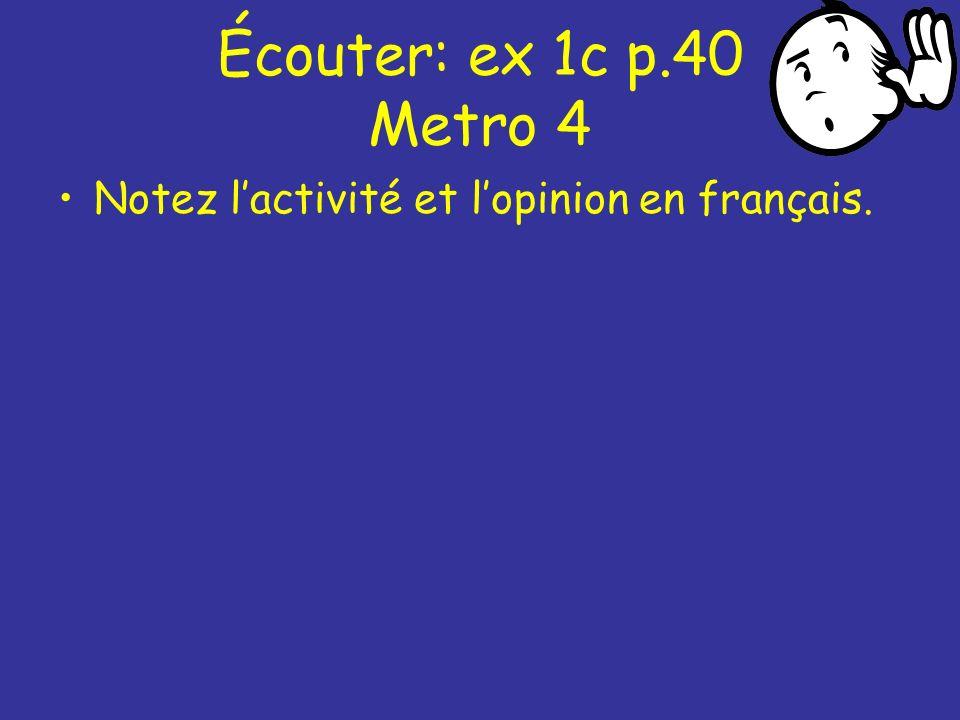 Écouter: ex 1c p.40 Metro 4 Notez lactivité et lopinion en français.
