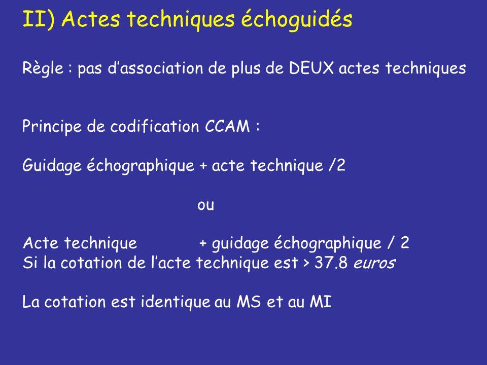 II- 1) Infiltration échoguidée Guidage échographique + Infiltration échoguidée/2 YYYY028 + ZZLJ002 /2 37.80 + 9.60/2 = 42.60 euros II- 2) Ponction échoguidée Guidage échographique + Ponction échoguidée/2 YYYY028 + ZZHJ007/2 37.80 + 19.2/2 = 47.40 euros ZZLJ002: Injection d agent pharmacologique dans un organe superficiel, par voie transcutanée avec guidage échographique.