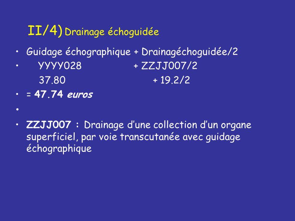 II/4) Drainage échoguidée Guidage échographique + Drainagéchoguidée/2 YYYY028 + ZZJJ007/2 37.80 + 19.2/2 = 47.74 euros ZZJJ007 : Drainage dune collect