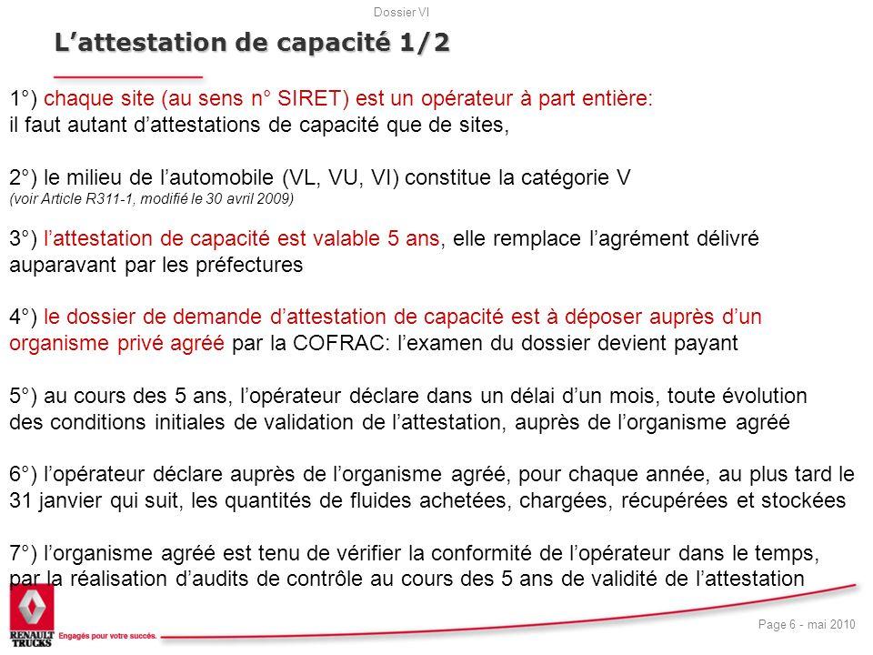 Dossier VI Page 7 - mai 2010 18 Lattestation de capacité 2/2 7°) le dossier de demande dattestation de capacité doit contenir: a) une attestation sur lhonneur dune mise en place dun suivi précis et dune déclaration des fluides b) les justificatifs de détention et de vérification du matériel requis (selon liste de larrêté du 30 juin 2008) c) un test daptitude, pour chaque personne manipulant les systèmes et fluides frigorigènes (selon arrêté du 13 octobre 2008)