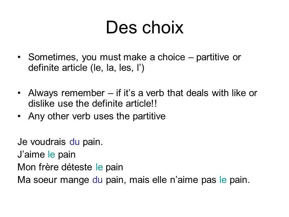 Des choix Sometimes, you must make a choice – partitive or definite article (le, la, les, l) Always remember – if its a verb that deals with like or dislike use the definite article!.