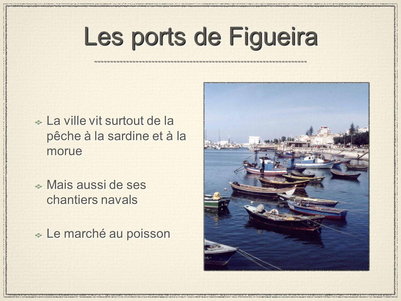 Les ports de Figueira La ville vit surtout de la pêche à la sardine et à la morue Mais aussi de ses chantiers navals Le marché au poisson La ville vit