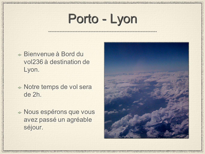 Porto - Lyon Bienvenue à Bord du vol236 à destination de Lyon. Notre temps de vol sera de 2h. Nous espérons que vous avez passé un agréable séjour. Bi