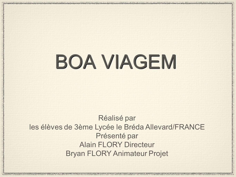 BOA VIAGEM Réalisé par les élèves de 3ème Lycée le Bréda Allevard/FRANCE Présenté par Alain FLORY Directeur Bryan FLORY Animateur Projet
