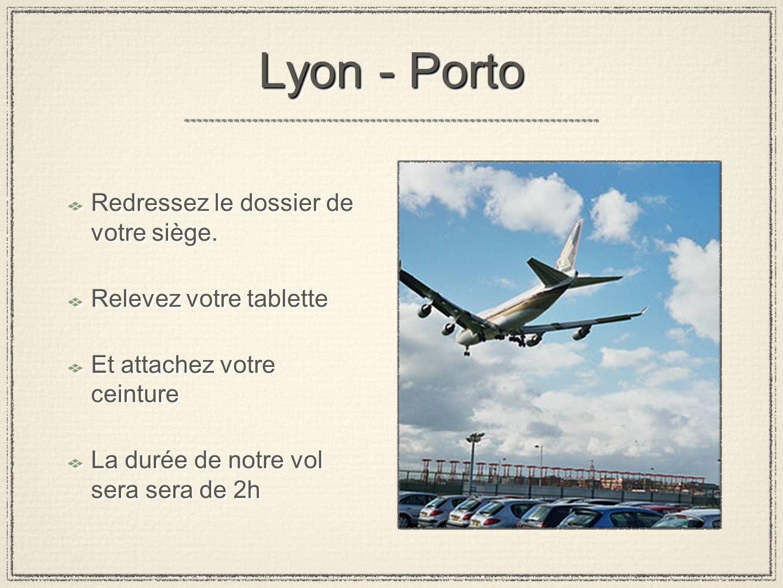 Lyon - Porto Redressez le dossier de votre siège. Relevez votre tablette Et attachez votre ceinture La durée de notre vol sera sera de 2h Redressez le