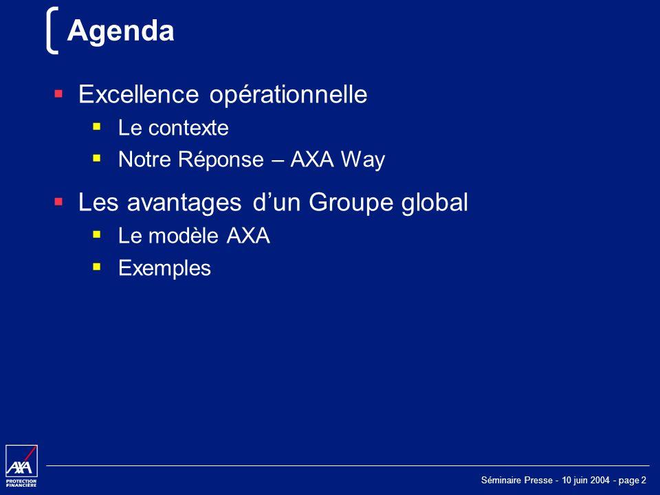 Séminaire Presse - 10 juin 2004 - page 2 Agenda Excellence opérationnelle Le contexte Notre Réponse – AXA Way Les avantages dun Groupe global Le modèle AXA Exemples