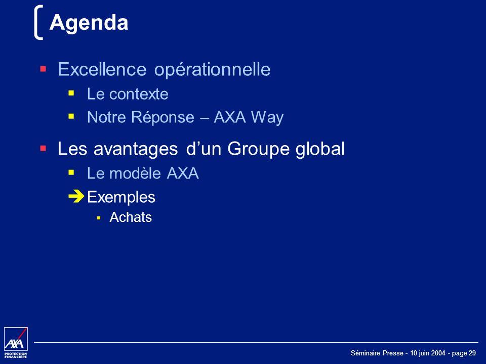Séminaire Presse - 10 juin 2004 - page 29 Agenda Excellence opérationnelle Le contexte Notre Réponse – AXA Way Les avantages dun Groupe global Le modèle AXA Exemples Achats