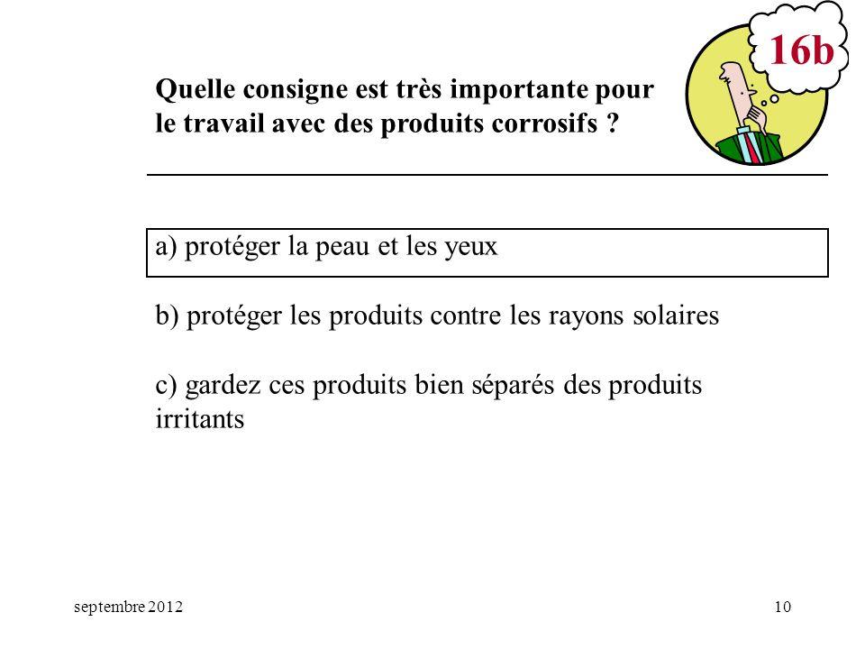 septembre 201210 a) protéger la peau et les yeux b) protéger les produits contre les rayons solaires c) gardez ces produits bien séparés des produits
