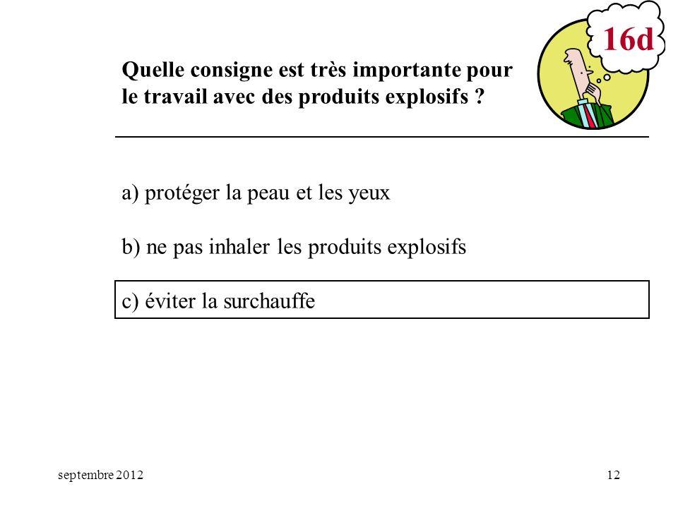septembre 201212 a) protéger la peau et les yeux b) ne pas inhaler les produits explosifs c) éviter la surchauffe 16d Quelle consigne est très importa