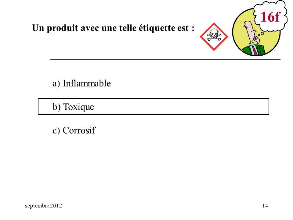 septembre 201214 a) Inflammable b) Toxique c) Corrosif 16f Un produit avec une telle étiquette est :