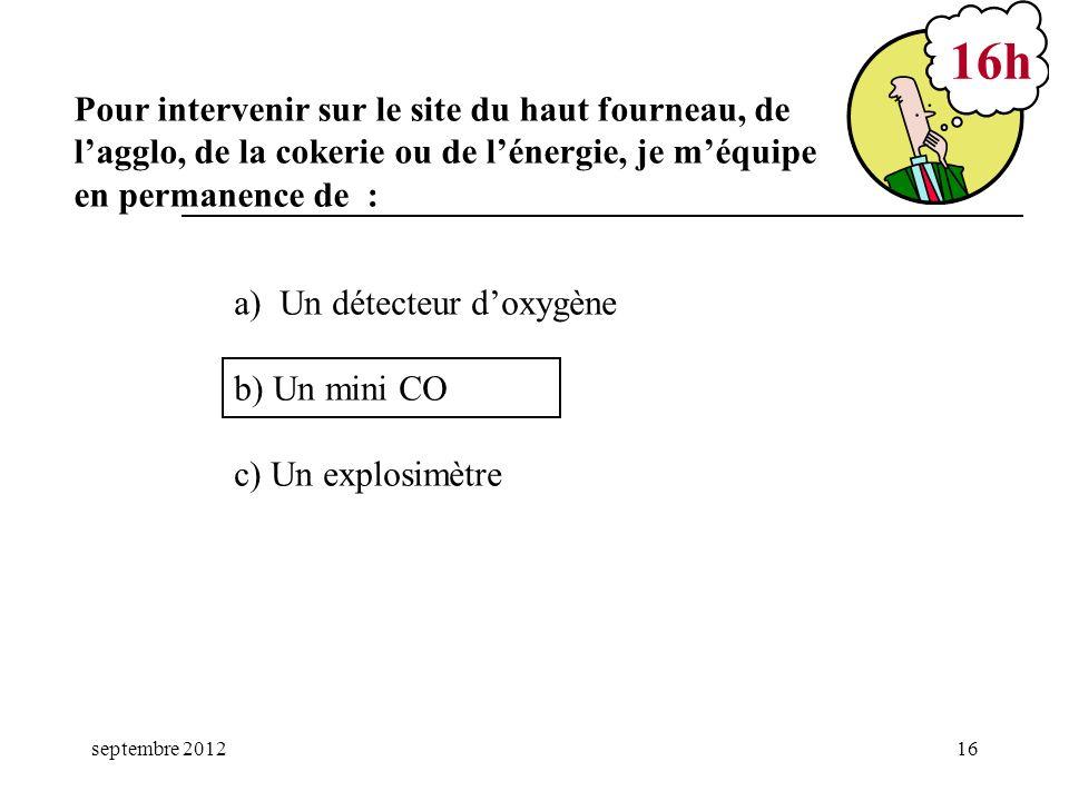 septembre 201216 a) Un détecteur doxygène b) Un mini CO c) Un explosimètre 16h Pour intervenir sur le site du haut fourneau, de lagglo, de la cokerie