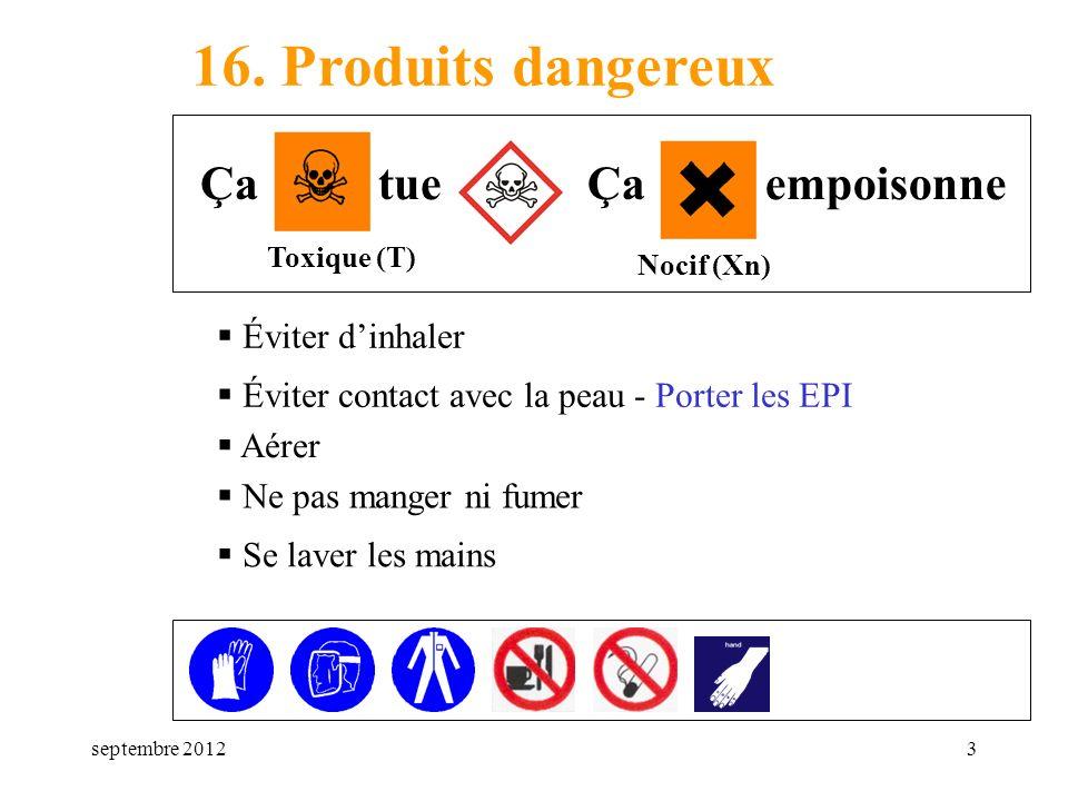 septembre 20123 16. Produits dangereux Éviter dinhaler Toxique (T) Nocif (Xn) Ça tueÇa empoisonne Éviter contact avec la peau - Porter les EPI Aérer N