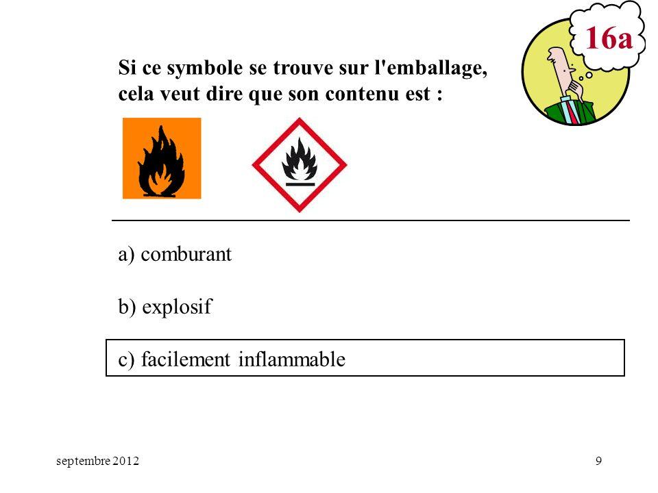 septembre 20129 a) comburant b) explosif c) facilement inflammable 16a Si ce symbole se trouve sur l'emballage, cela veut dire que son contenu est :