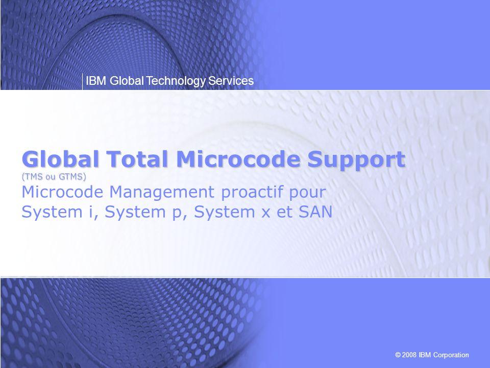 IBM Maintenance & Technology Support Services© 2008 IBM Corporation IBM Global Technology Services 2 Problématique Des microcodes anciens et mal harmonisés avec l environnement système entraînent souvent des défaillances du matériel.