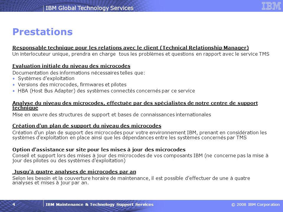IBM Maintenance & Technology Support Services© 2008 IBM Corporation IBM Global Technology Services 5 Avantages Une solution spécialement conçue pour votre environnement IBM Une réduction significative des erreurs dans votre environnement grâce à des niveaux de services régulièrement actualisés Une résolution rapide des problèmes puisque les versions de microcodes les plus récentes sont déjà installées Vos collaborateurs sont délestés des tâches ne faisant pas partie de la routine, telles que la vérification des codes de toutes les plates-formes, le contrôle des dépendances (recherches Internet qui exigent beaucoup de temps) Vous pouvez vous concentrer sur vos activités métier et vos projets vitaux.