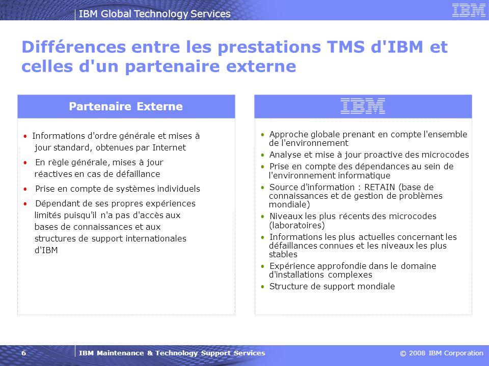 IBM Maintenance & Technology Support Services© 2008 IBM Corporation IBM Global Technology Services 6 Différences entre les prestations TMS d'IBM et ce