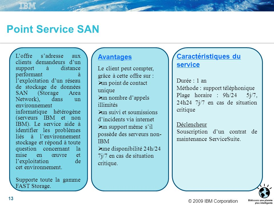 © 2009 IBM Corporation 13 Point Service SAN Loffre sadresse aux clients demandeurs dun support à distance performant à lexploitation dun réseau de sto