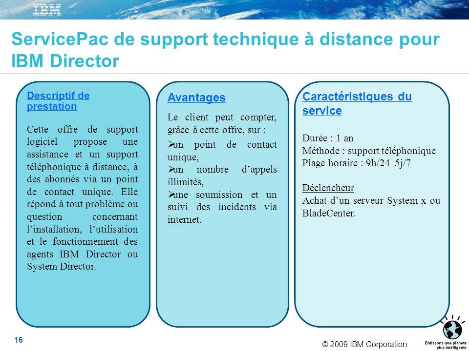 © 2009 IBM Corporation 16 ServicePac de support technique à distance pour IBM Director Descriptif de prestation Cette offre de support logiciel propose une assistance et un support téléphonique à distance, à des abonnés via un point de contact unique.