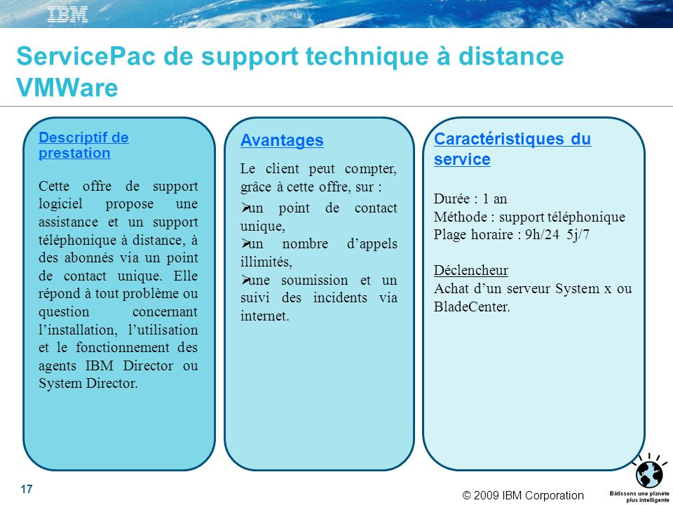 © 2009 IBM Corporation 17 ServicePac de support technique à distance VMWare Descriptif de prestation Cette offre de support logiciel propose une assis