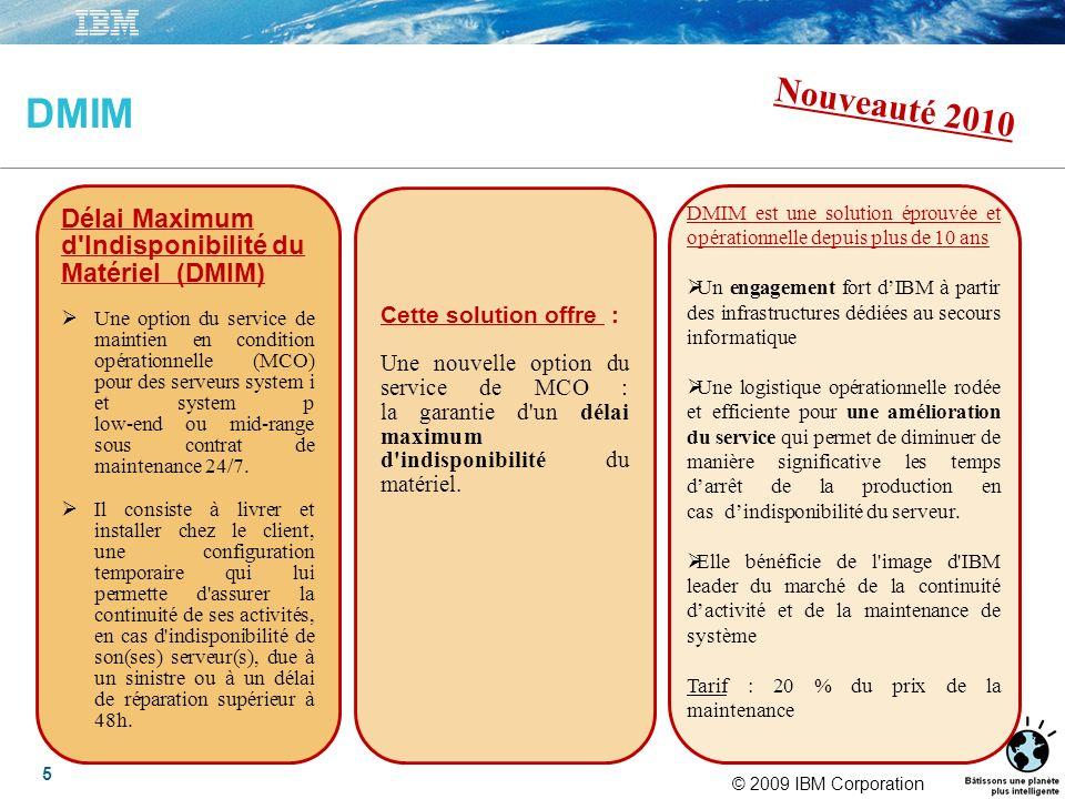 © 2009 IBM Corporation 5 DMIM Délai Maximum d Indisponibilité du Matériel (DMIM) Une option du service de maintien en condition opérationnelle (MCO) pour des serveurs system i et system p low-end ou mid-range sous contrat de maintenance 24/7.
