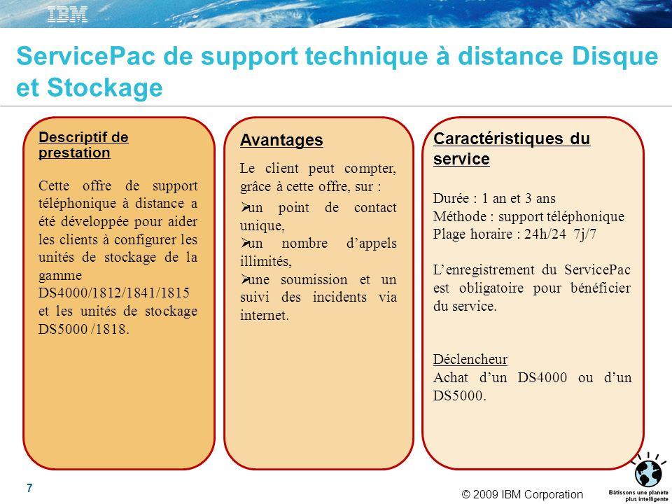 © 2009 IBM Corporation 7 ServicePac de support technique à distance Disque et Stockage Descriptif de prestation Cette offre de support téléphonique à distance a été développée pour aider les clients à configurer les unités de stockage de la gamme DS4000/1812/1841/1815 et les unités de stockage DS5000 /1818.