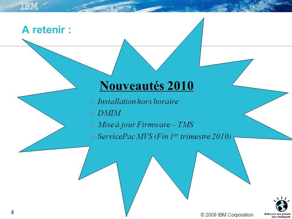 © 2009 IBM Corporation A retenir : Nouveautés 2010 Installation hors horaire DMIM Mise à jour Firmware – TMS ServicePac MVS (Fin 1 er trimestre 2010) 8