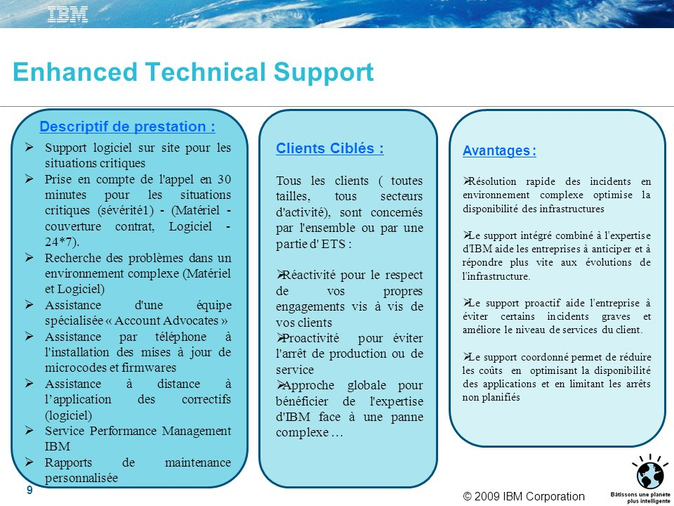 © 2009 IBM Corporation 9 Enhanced Technical Support Descriptif de prestation : Support logiciel sur site pour les situations critiques Prise en compte de l appel en 30 minutes pour les situations critiques (sévérité1) - (Matériel - couverture contrat, Logiciel - 24*7).