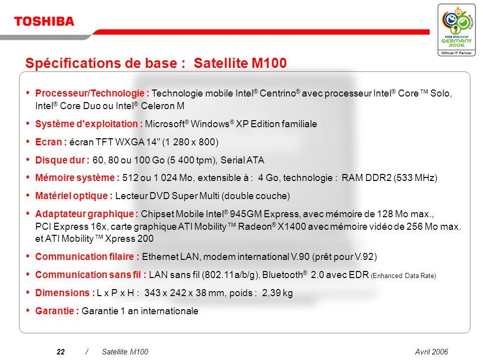 Avril 200621/Satellite M100 Une connectivité simplifiée dans tous les environnements LAN sans fil bimode 802.11a/b/g intégré Modem interne international V.90 (prêt pour V.92) Bluetooth V2.0 avec EDR (Enhanced Data Rate)* Port LAN Gigabit Ethernet 10/100/1000* *Sur certains modèles uniquement