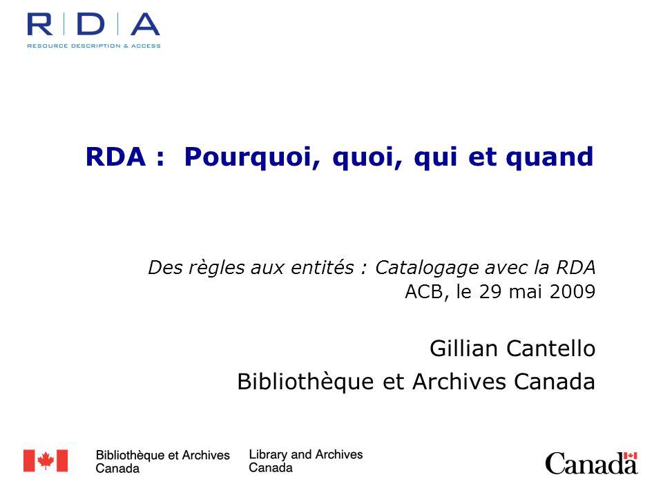 RDA : Pourquoi, quoi, qui et quand Des règles aux entités : Catalogage avec la RDA ACB, le 29 mai 2009 Gillian Cantello Bibliothèque et Archives Canada