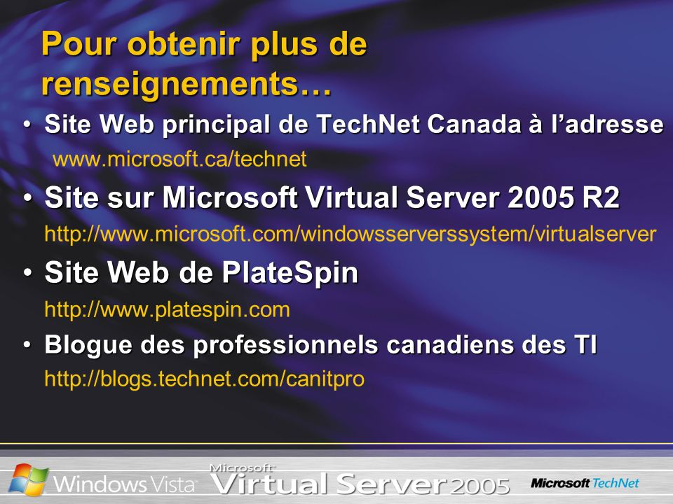 Pour obtenir plus de renseignements… Site Web principal de TechNet Canada à ladresseSite Web principal de TechNet Canada à ladresse www.microsoft.ca/technet Site sur Microsoft Virtual Server 2005 R2Site sur Microsoft Virtual Server 2005 R2 http://www.microsoft.com/windowsserverssystem/virtualserver Site Web de PlateSpinSite Web de PlateSpin http://www.platespin.com Blogue des professionnels canadiens des TIBlogue des professionnels canadiens des TI http://blogs.technet.com/canitpro
