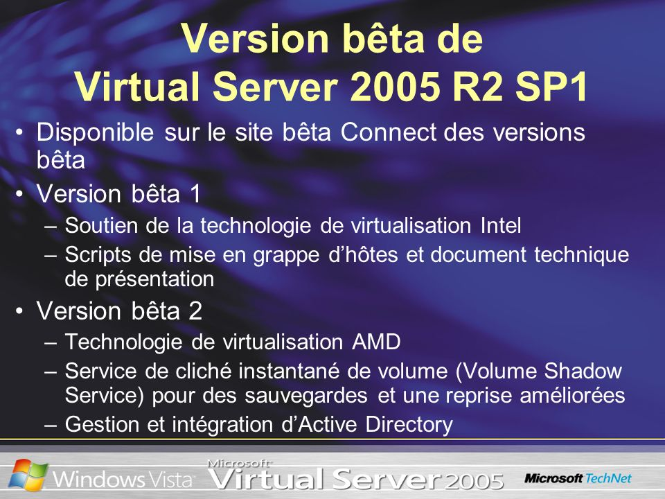 Version bêta de Virtual Server 2005 R2 SP1 Disponible sur le site bêta Connect des versions bêta Version bêta 1 –Soutien de la technologie de virtualisation Intel –Scripts de mise en grappe dhôtes et document technique de présentation Version bêta 2 –Technologie de virtualisation AMD –Service de cliché instantané de volume (Volume Shadow Service) pour des sauvegardes et une reprise améliorées –Gestion et intégration dActive Directory