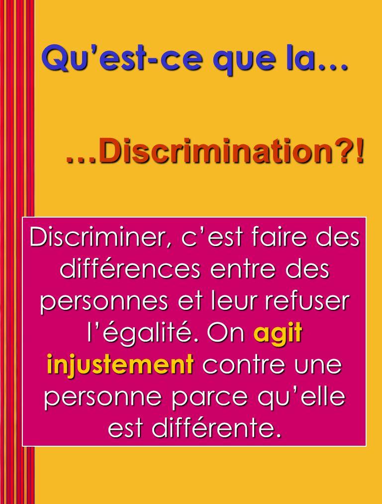 Quest-ce que la… …Discrimination?! Discriminer, cest faire des différences entre des personnes et leur refuser légalité. On agit injustement contre un