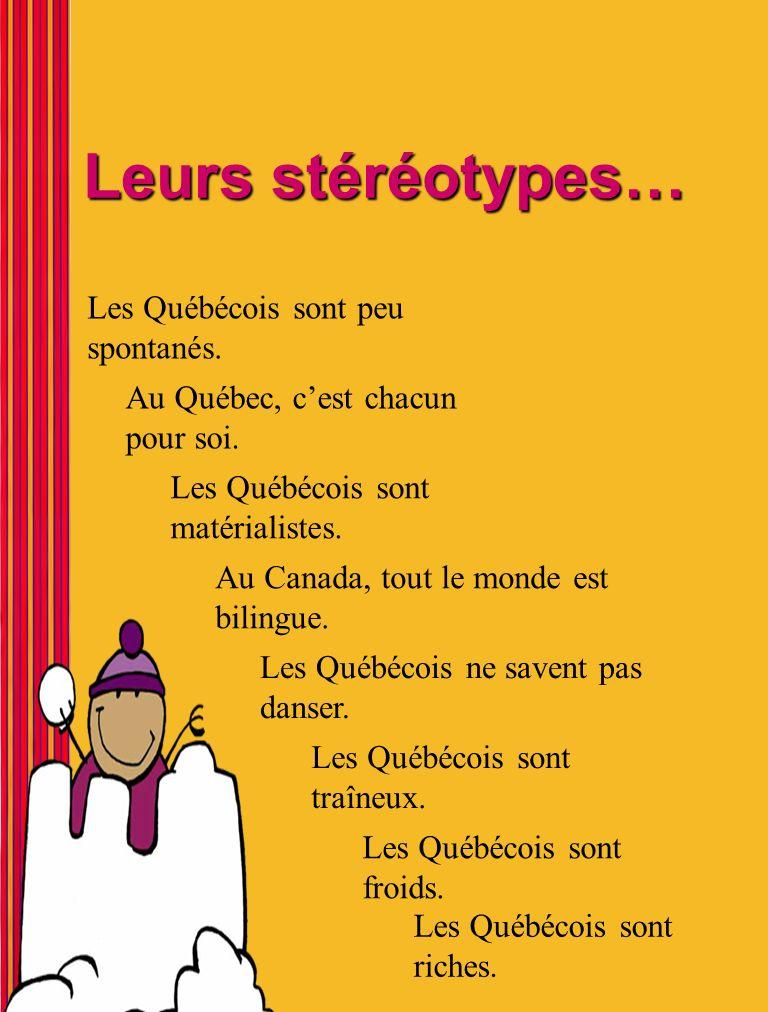 Leurs stéréotypes… Les Québécois sont peu spontanés. Au Québec, cest chacun pour soi. Les Québécois sont matérialistes. Au Canada, tout le monde est b