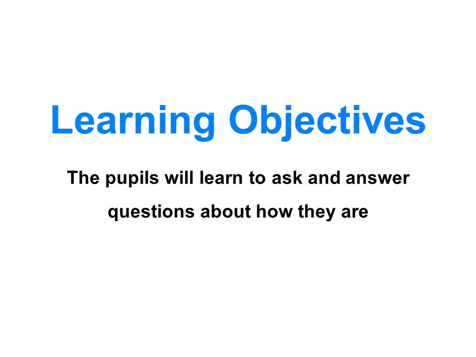 Learning Objectives The pupils will learn to ask and answer questions about how they are