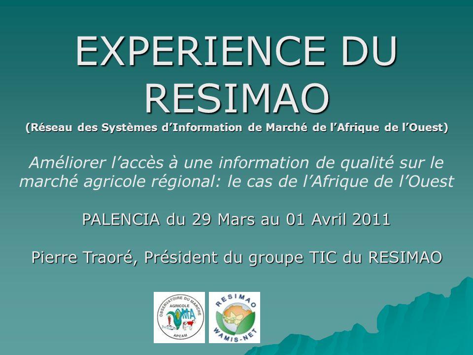 EXPERIENCE DU RESIMAO (Réseau des Systèmes dInformation de Marché de lAfrique de lOuest) Améliorer laccès à une information de qualité sur le marché agricole régional: le cas de lAfrique de lOuest PALENCIA du 29 Mars au 01 Avril 2011 Pierre Traoré, Président du groupe TIC du RESIMAO