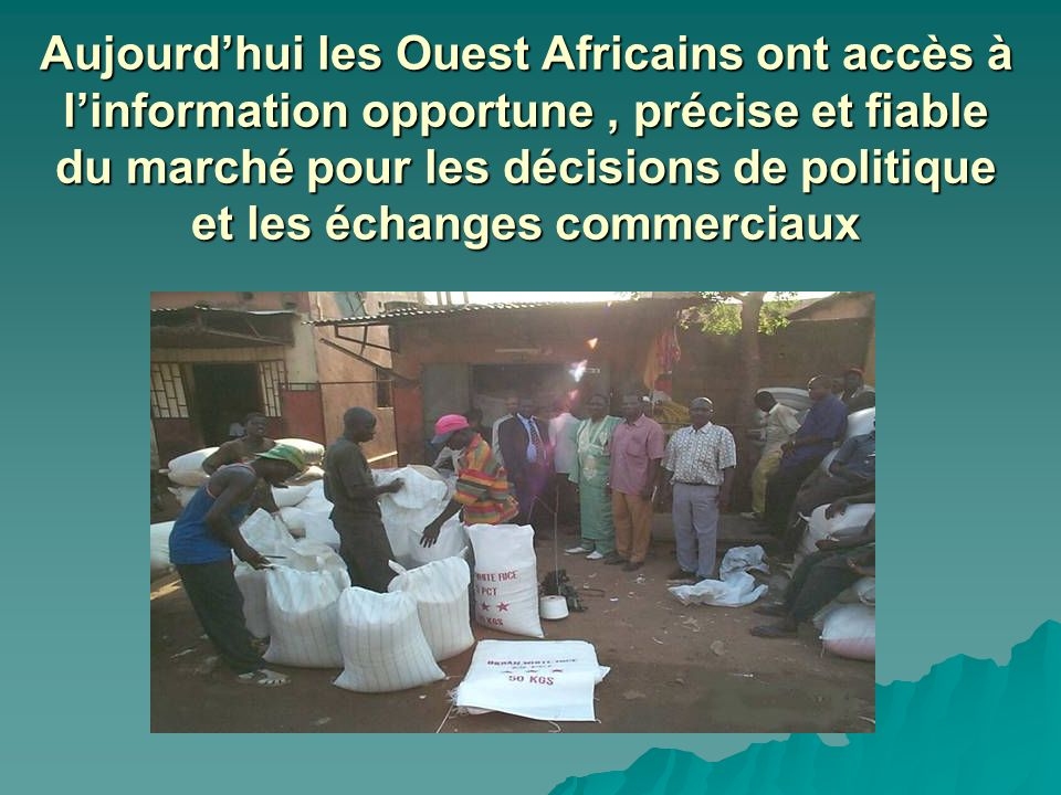 Aujourdhui les Ouest Africains ont accès à linformation opportune, précise et fiable du marché pour les décisions de politique et les échanges commerciaux