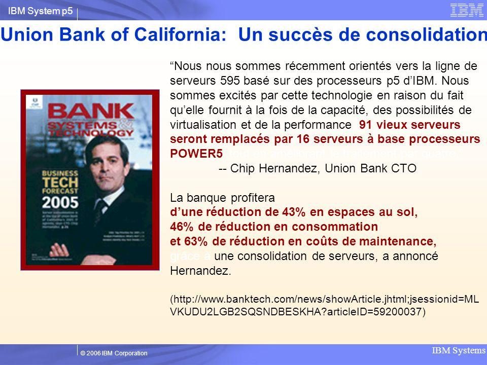 IBM System p5 IBM Systems © 2006 IBM Corporation Union Bank of California: Un succès de consolidation de serveurs Nous nous sommes récemment orientés