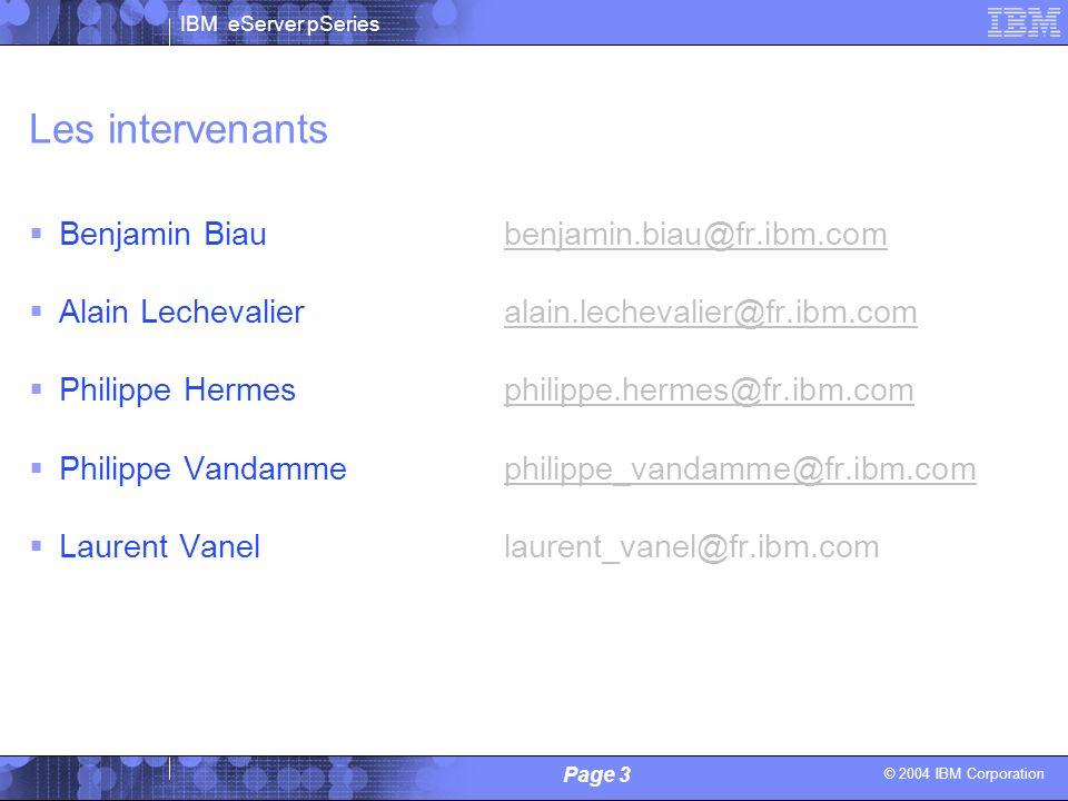 © 2004 IBM Corporation IBM eServer pSeries Page 3 Alain Lechevalier / Philippe Vandamme - IBM Les intervenants Benjamin Biaubenjamin.biau@fr.ibm.combe