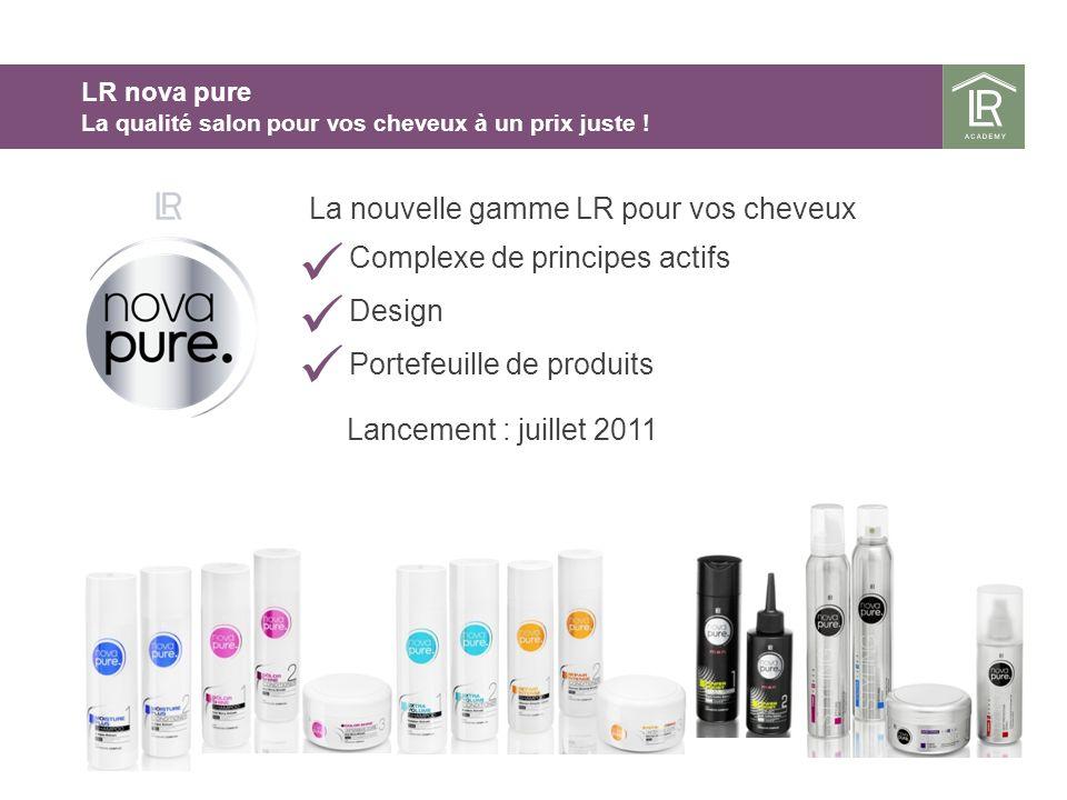 Lancement : juillet 2011 La nouvelle gamme LR pour vos cheveux Complexe de principes actifs Design Portefeuille de produits LR nova pure La qualité salon pour vos cheveux à un prix juste !