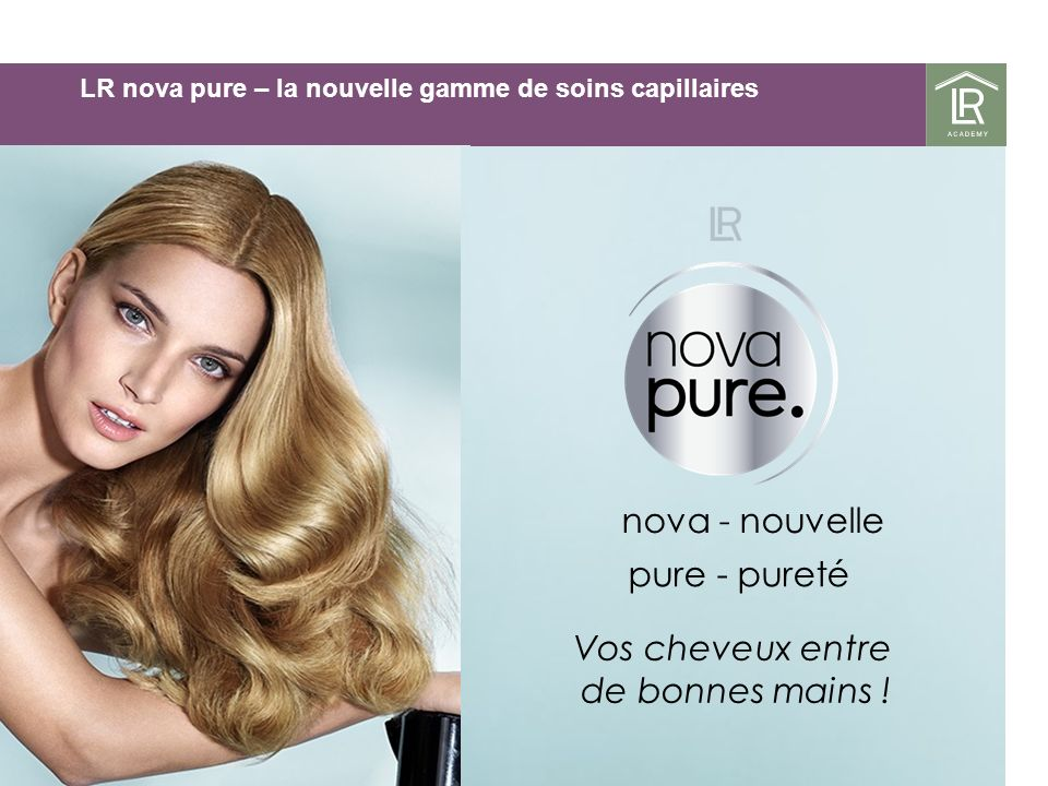 LR nova pure – la nouvelle gamme de soins capillaires nova - nouvelle pure - pureté Vos cheveux entre de bonnes mains !