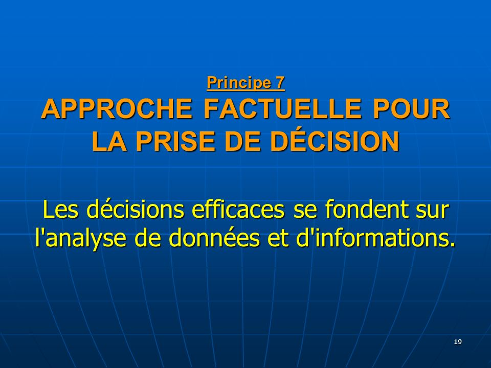 19 Principe 7 APPROCHE FACTUELLE POUR LA PRISE DE DÉCISION Les décisions efficaces se fondent sur l'analyse de données et d'informations.