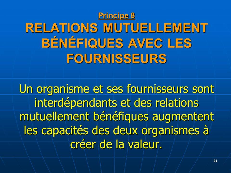 21 Principe 8 RELATIONS MUTUELLEMENT BÉNÉFIQUES AVEC LES FOURNISSEURS Un organisme et ses fournisseurs sont interdépendants et des relations mutuellem
