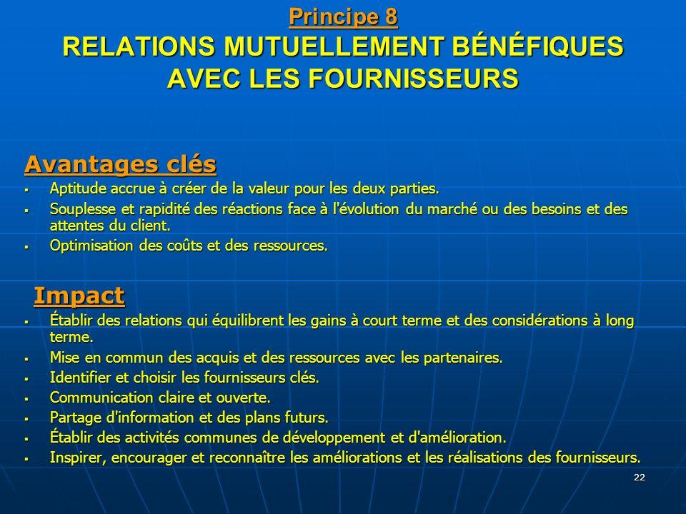 22 Principe 8 RELATIONS MUTUELLEMENT BÉNÉFIQUES AVEC LES FOURNISSEURS Avantages clés Aptitude accrue à créer de la valeur pour les deux parties. Aptit