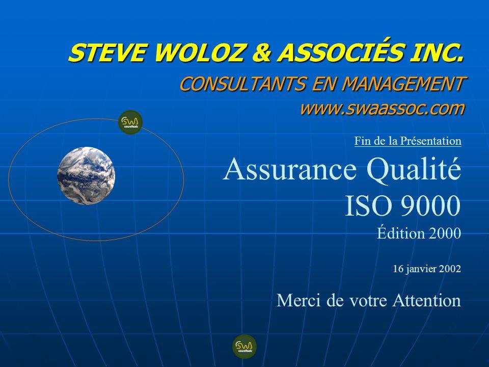 STEVE WOLOZ & ASSOCIÉS INC. CONSULTANTS EN MANAGEMENT www.swaassoc.com Fin de la Présentation Assurance Qualité ISO 9000 Édition 2000 16 janvier 2002