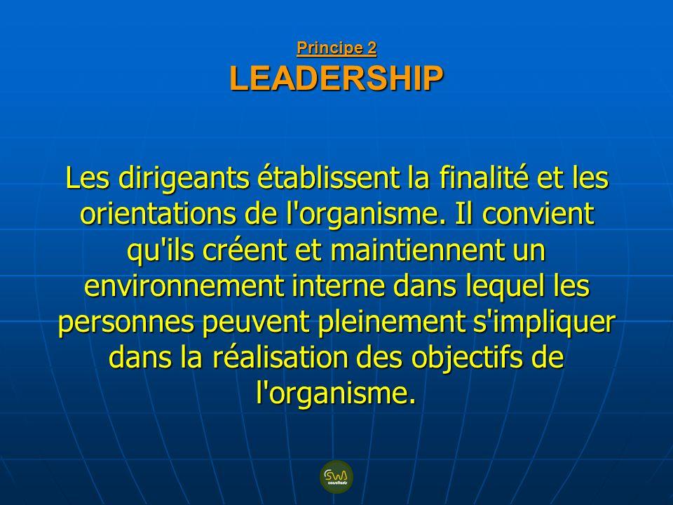 Principe 2 LEADERSHIP Les dirigeants établissent la finalité et les orientations de l'organisme. Il convient qu'ils créent et maintiennent un environn