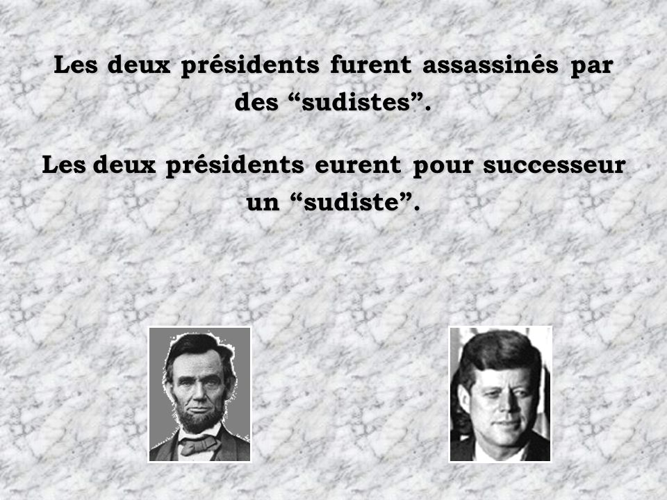 Les deux présidents perdirent la vie un vendredi. La secrétaire de Lincoln sappelait Kennedy. La secrétaire de Kennedy sappelait Lincoln.