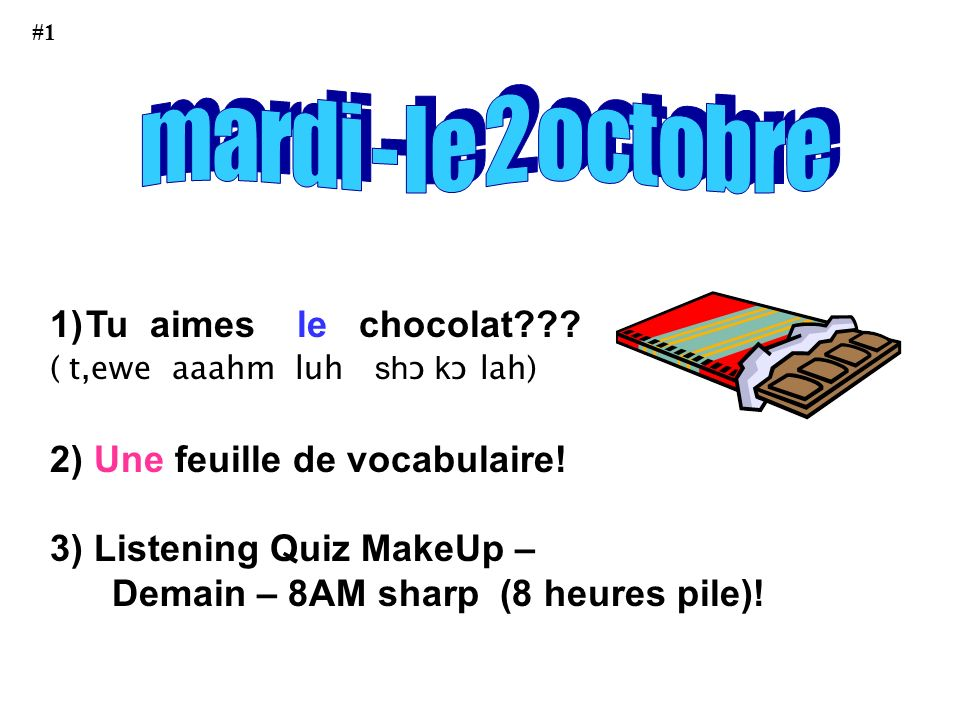 1)Tu aimes le chocolat??.( t,ewe aaahm luh sh ɔ k ɔ lah) 2) Une feuille de vocabulaire.