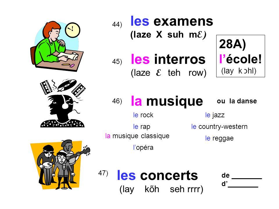 47) 46) 45) 44) les examens (laze X suh m E) les interros (laze E teh row) la musique les concerts (lay kõh seh rrrr) 28A) lécole.